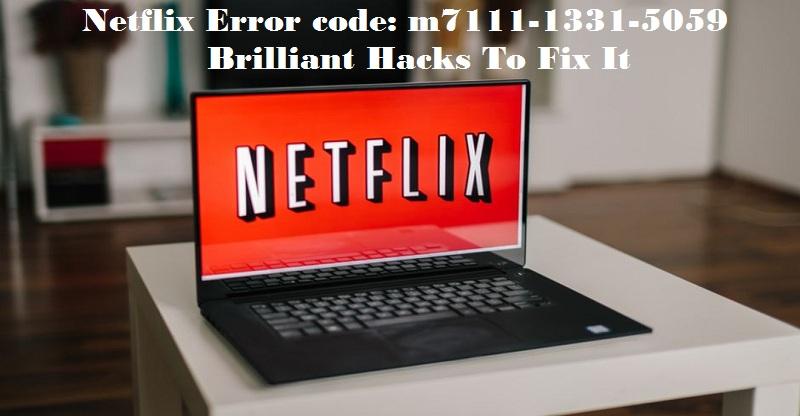Netflix Error code: m7111-1331-5059 | Brilliant Hacks To Fix It